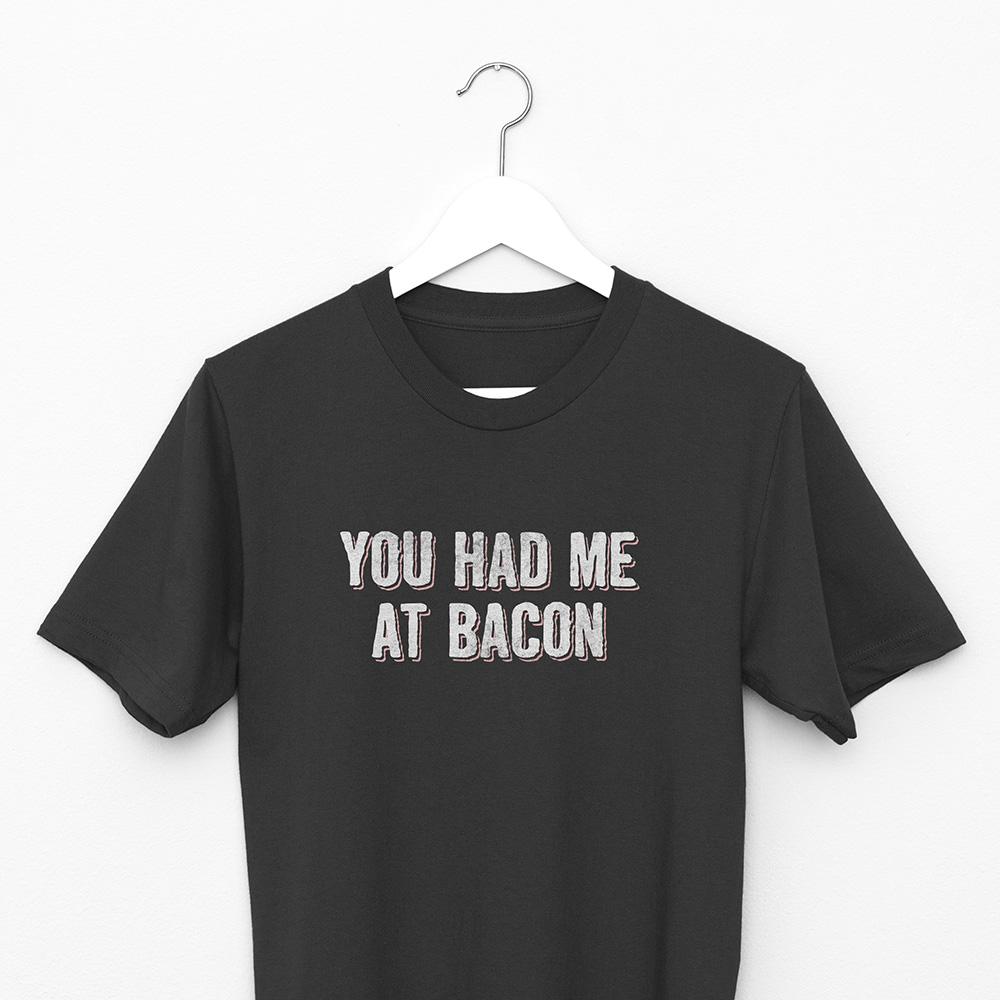 Bacon Bacon - You Had Me At Bacon T-shirt
